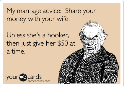 My marriage advice:  Share your money with your wife.  Unless she's a hooker, then just give her %2450 at a time.