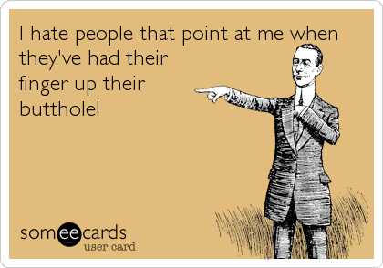 I hate people that point at me when they've had their finger up their butthole!