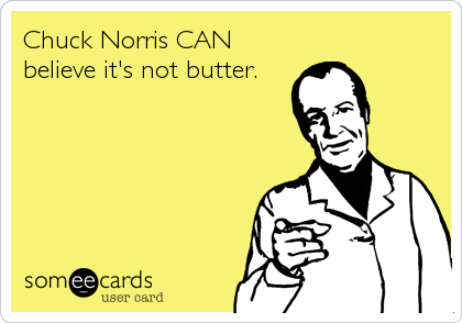 Chuck Norris CAN believe it's not butter.