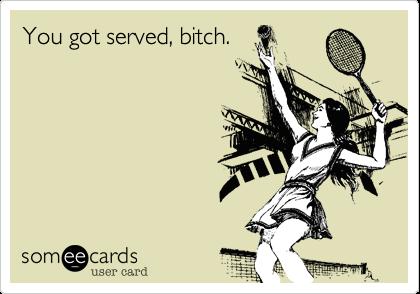 You got served.