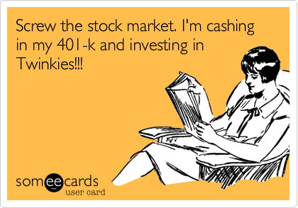 Screw the stock market. I'm cashing in my 401-k and investing in