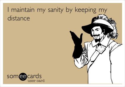 I maintain my sanity by keeping my distance
