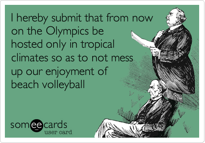 I hereby submit that from now on the Olympics be hosted only in tropical climates so as to not mess up our enjoyment of beach volleyball