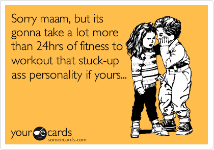 Sorry maam, but its gonna take a lot more than 24hrs of fitness to workout that stuck-up ass personality if yours...
