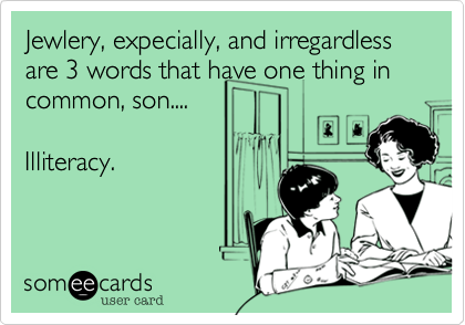 Jewlery, expecially, and irregardless are 3 words that have one thing in common, son....  
