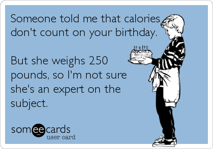 Someone told me that calories don't count on your birthday.  But she weighs 250 pounds, so I'm not sure she's an expert on the subject.