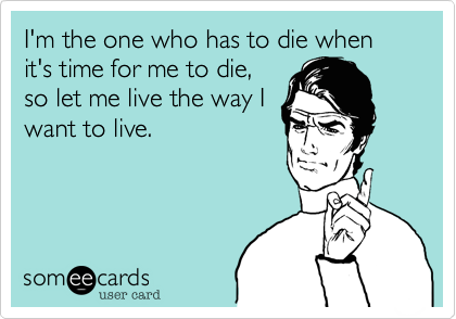I'm the one who has to die when it's time for me to die%2C