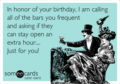 In honor of your birthday, I am calling all of the bars you frequent and asking if they can stay open an extra hour.... Just for you!
