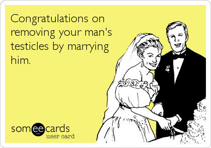 Congratulations on removing your man's testicles by marrying him.
