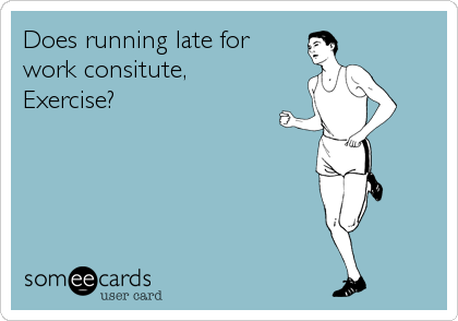 Does running late for work consitute, Exercise?