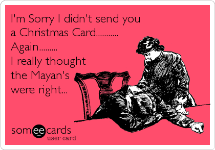 I'm Sorry I didn't send you a Christmas Card........... Again......... I really thought the Mayan's were right...