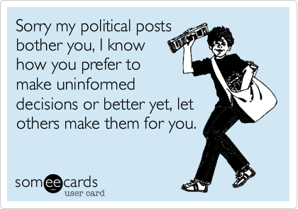Sorry my political posts bother you, I know how you prefer to make uninformed decisions or better yet, let others make them for you.
