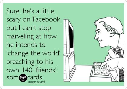 Sure, he's a little scary on Facebook, but I can't stop  marveling at how  he intends to 'change the world' preaching to his own 140 'friends'.