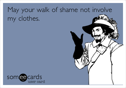 May your walk of shame not involve my clothes.