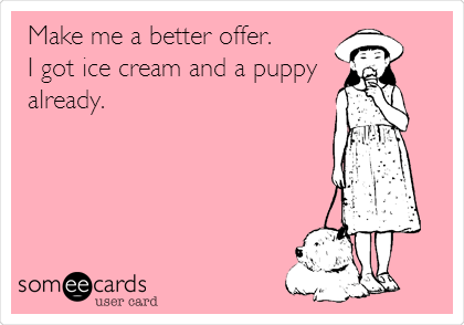 Make me a better offer.  I got ice cream and a puppy already.