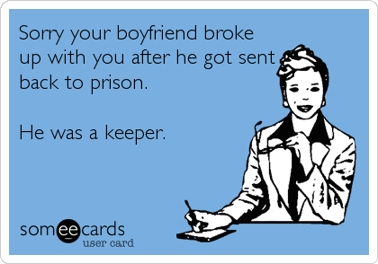 Sorry your boyfriend broke up with you after he got sent back to prison.  He was a keeper.