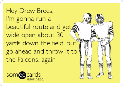 Hey Drew Brees, I'm gonna run a beautiful route and get wide open about 30 yards down the field, but go ahead and throw it to the Falcons...again