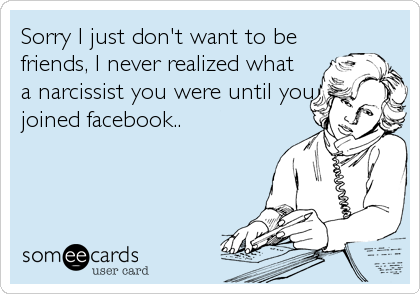 Sorry I just don't want to befriends, I never realized whata narcissist you were until youjoined facebook..