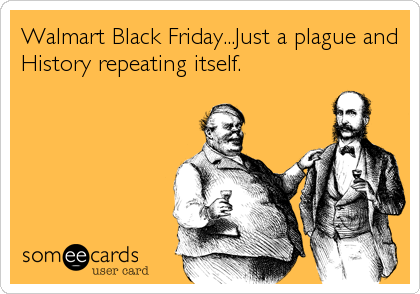 Walmart Black Friday...Just a plague and History repeating itself.