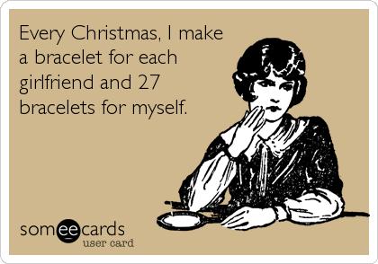 Every Christmas, I make a bracelet for each girlfriend and 27 bracelets for myself.