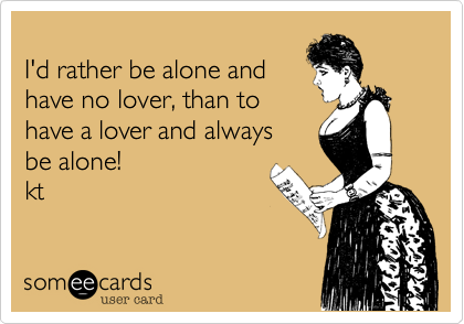 I'd rather be alone and have no lover, than to have a lover and always  be alone!  kt