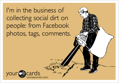 I'm in the business of  collecting social dirt on people: from Facebook photos, tags, comments.