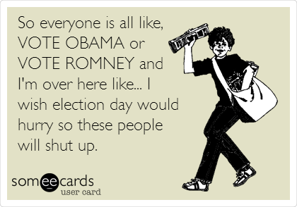 So everyone is all like, VOTE OBAMA or VOTE ROMNEY and I'm over here like... I wish election day would hurry so these people will shut up.