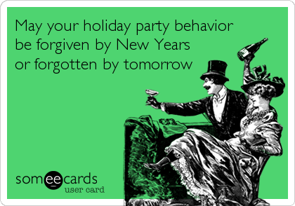 May your holiday party behavior be forgiven by New Years or forgotten by tomorrow