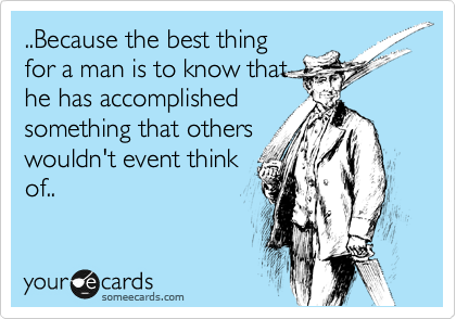 ..Because the best thing for a man is to know that he has accomplished something that others wouldn't event think of..