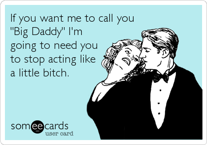 "If you want me to call you ""Big Daddy"" I'm going to need you to stop acting like a little bitch."