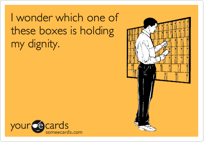 I wonder which one of these boxes is holding my dignity.