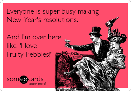 "Everyone is super busy making New Year's resolutions.   And I'm over here like ""I love Fruity Pebbles!"""