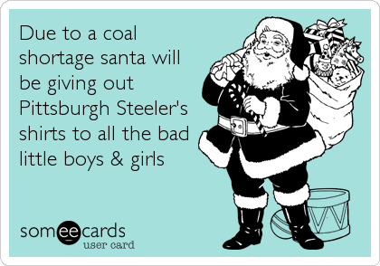 Due to a coal shortage santa will be giving out Pittsburgh Steeler's shirts to all the bad little boys & girls