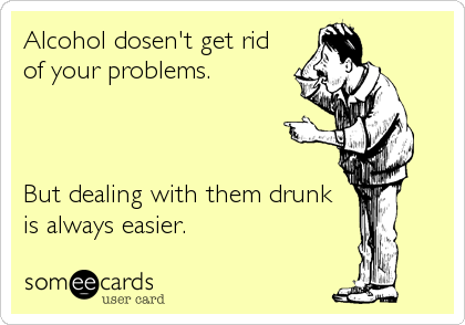 Alcohol dosen't get rid of your problems.    But dealing with them drunk is always easier.