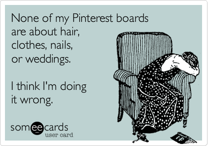 None of my Pinterest boards  are about hair,  clothes, nails,  or weddings.  I think I'm doing  it wrong.