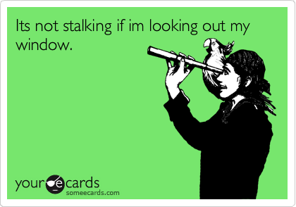 Its not stalking if im looking out my window.