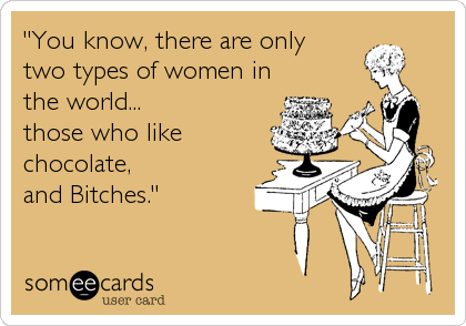 """You know, there are only    two types of women in the world...         those who like chocolate,  and Bitches."""