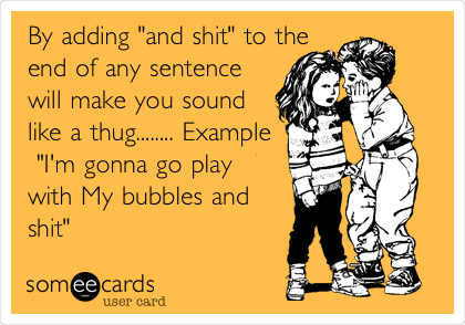 """By adding """"and shit"""" to the end of any sentence will make you sound like a thug........ Example  """"I'm gonna go play with My bubbles and shit"""""""