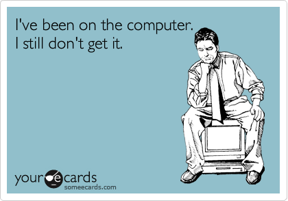 I've been on the computer. I still don't get it.