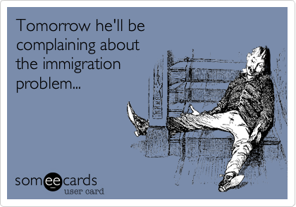 Tomorrow he'll be  complaining about the immigration  problem...