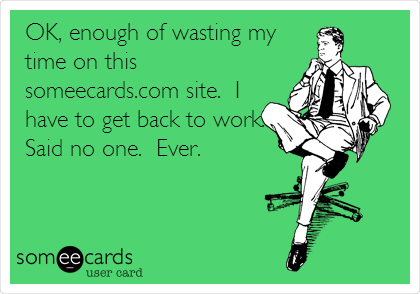 OK, enough of wasting my time on this someecards.com site.  I have to get back to work. Said no one.  Ever.