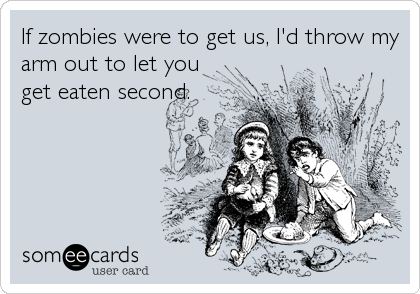 If zombies were to get us, I'd throw my arm out to let you get eaten second.