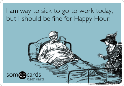 I am way to sick to go to work today, but I should be fine for Happy Hour.