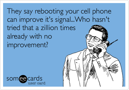 They say rebooting your cell phone can improve it's signal...Who hasn't tried that a zillion times already with no improvement%3F