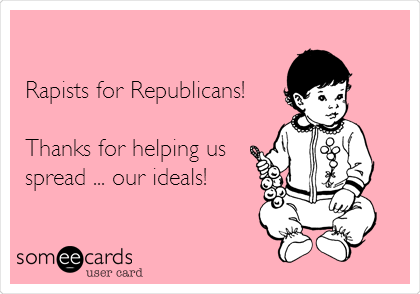 Rapists for Republicans!   Thanks for helping us spread ... our ideals!