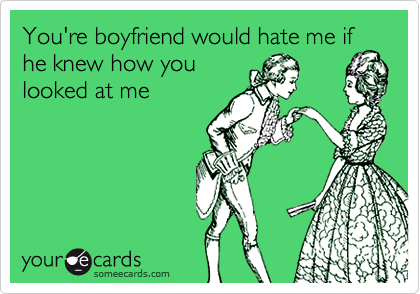 You're boyfriend would hate me if he knew how you looked at me
