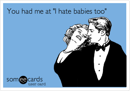 """You had me at """"I hate babies too"""""""