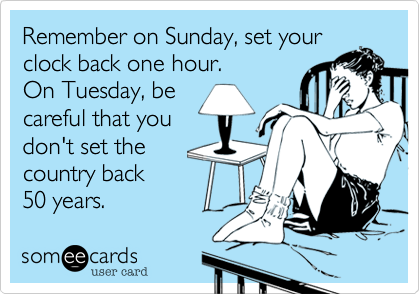 Remember on Sunday, set your  clock back one hour.  On Tuesday, be  careful that you don't set your country back 50 years.