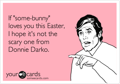 """If """"some-bunny""""  loves you this Easter,   I hope it's not the   scary one from   Donnie Darko."""
