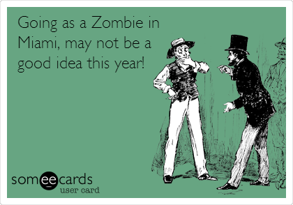 Going as a Zombie in Miami, may not be a good idea this year!